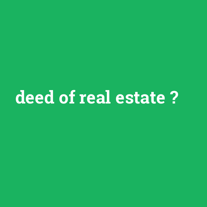 deed of real estate, deed of real estate nedir ,deed of real estate ne demek