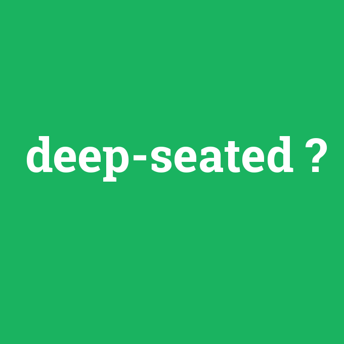 deep-seated, deep-seated nedir ,deep-seated ne demek