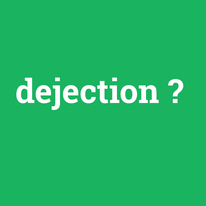 dejection, dejection nedir ,dejection ne demek