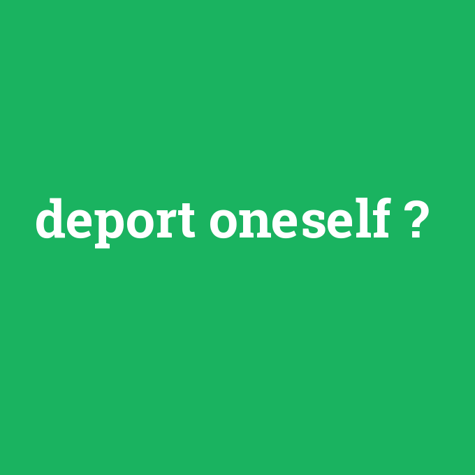 deport oneself, deport oneself nedir ,deport oneself ne demek
