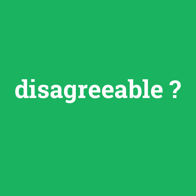 disagreeable, disagreeable nedir ,disagreeable ne demek