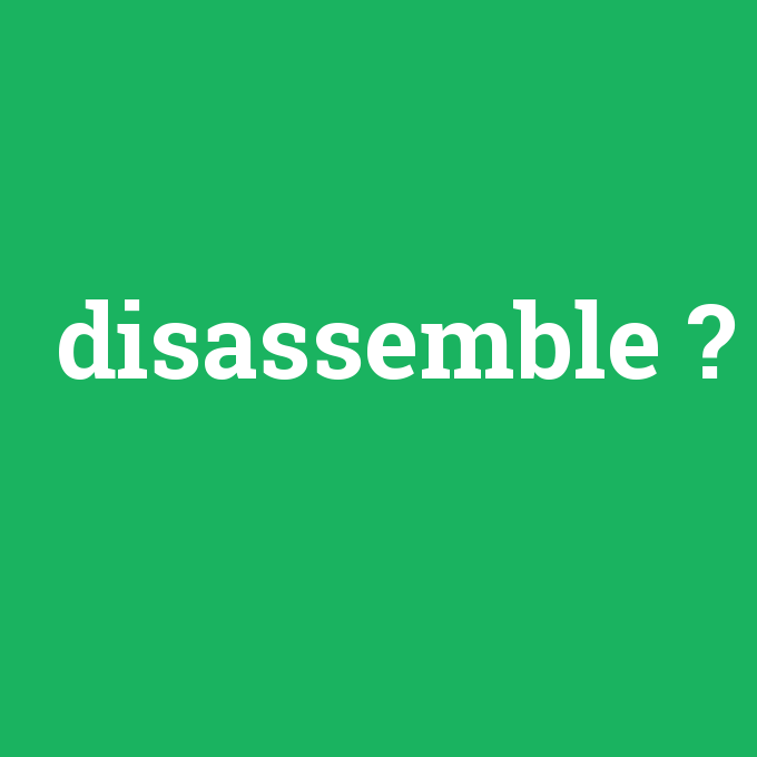 disassemble, disassemble nedir ,disassemble ne demek