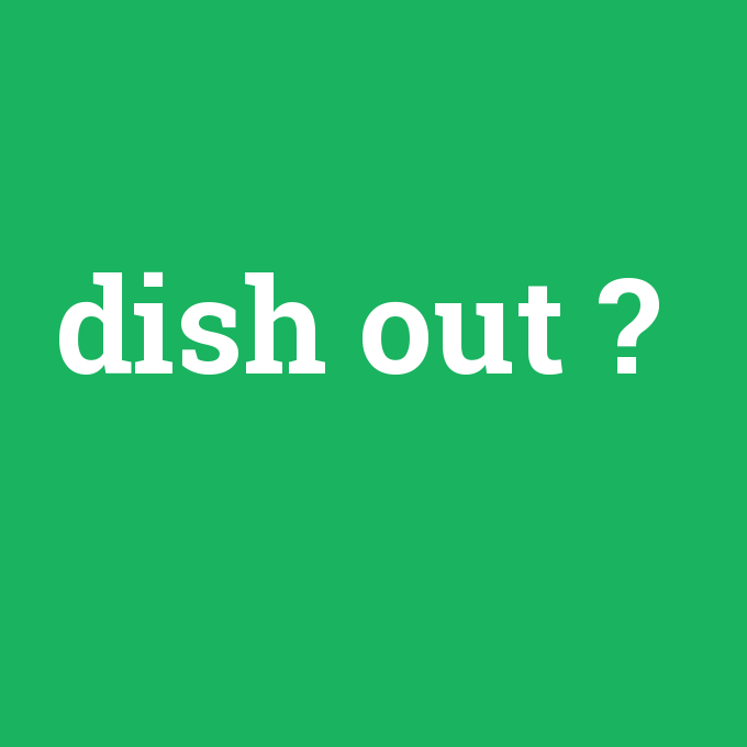 dish out, dish out nedir ,dish out ne demek