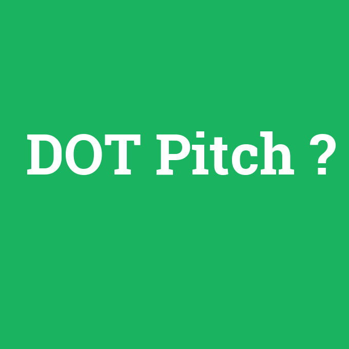 DOT Pitch, DOT Pitch nedir ,DOT Pitch ne demek