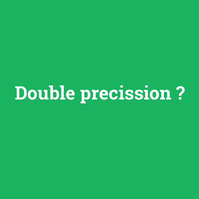 Double precission, Double precission nedir ,Double precission ne demek