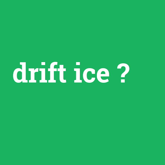drift ice, drift ice nedir ,drift ice ne demek