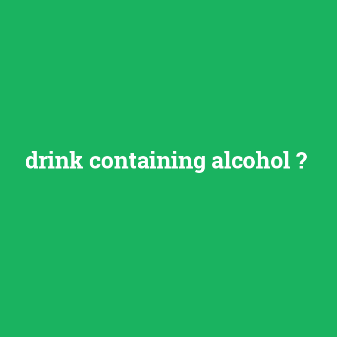 drink containing alcohol, drink containing alcohol nedir ,drink containing alcohol ne demek