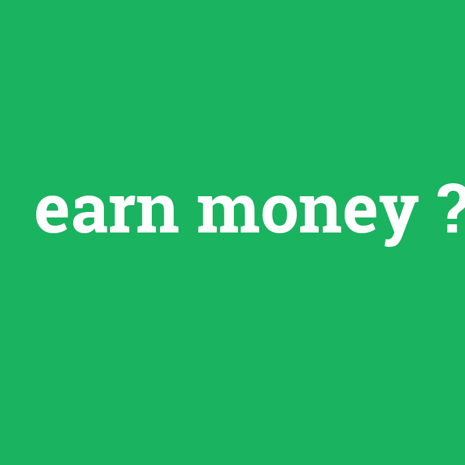 earn money, earn money nedir ,earn money ne demek