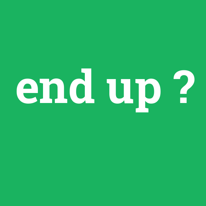 end up, end up nedir ,end up ne demek