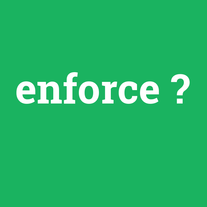 enforce, enforce nedir ,enforce ne demek