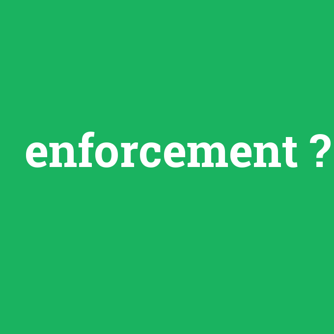 enforcement, enforcement nedir ,enforcement ne demek