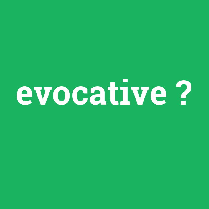 evocative, evocative nedir ,evocative ne demek
