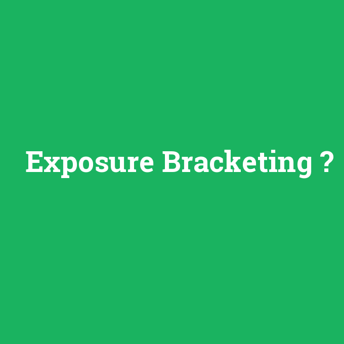 Exposure Bracketing, Exposure Bracketing nedir ,Exposure Bracketing ne demek