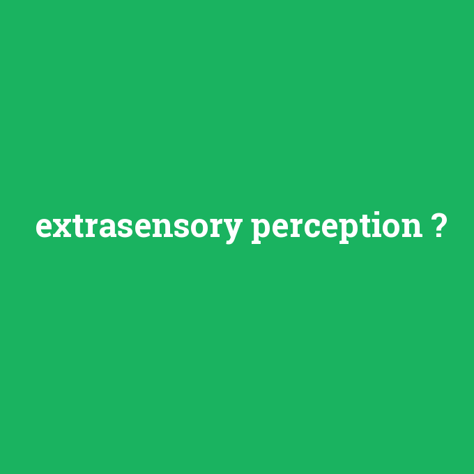 extrasensory perception, extrasensory perception nedir ,extrasensory perception ne demek