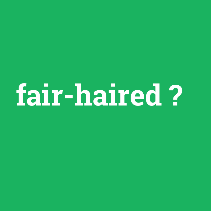 fair-haired, fair-haired nedir ,fair-haired ne demek