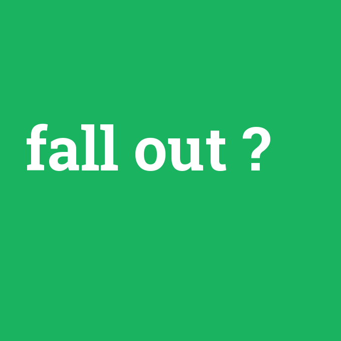 fall out, fall out nedir ,fall out ne demek