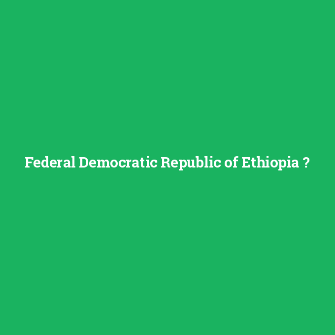 Federal Democratic Republic of Ethiopia, Federal Democratic Republic of Ethiopia nedir ,Federal Democratic Republic of Ethiopia ne demek