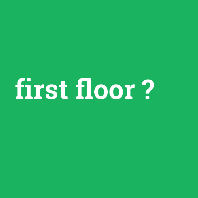 first floor, first floor nedir ,first floor ne demek