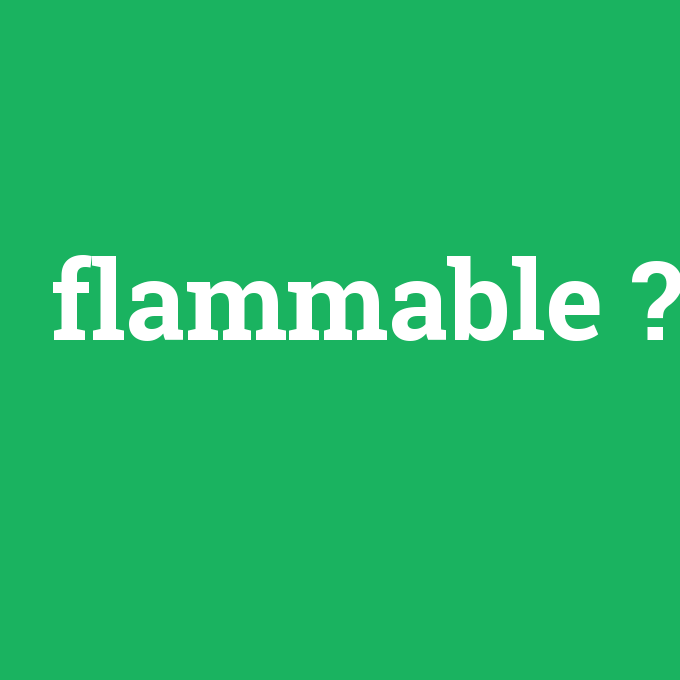 flammable, flammable nedir ,flammable ne demek