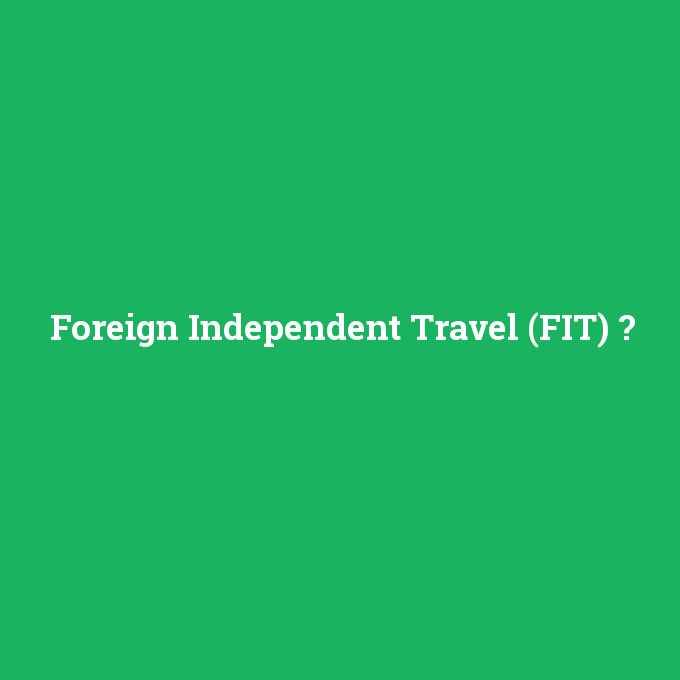 Foreign Independent Travel (FIT), Foreign Independent Travel (FIT) nedir ,Foreign Independent Travel (FIT) ne demek