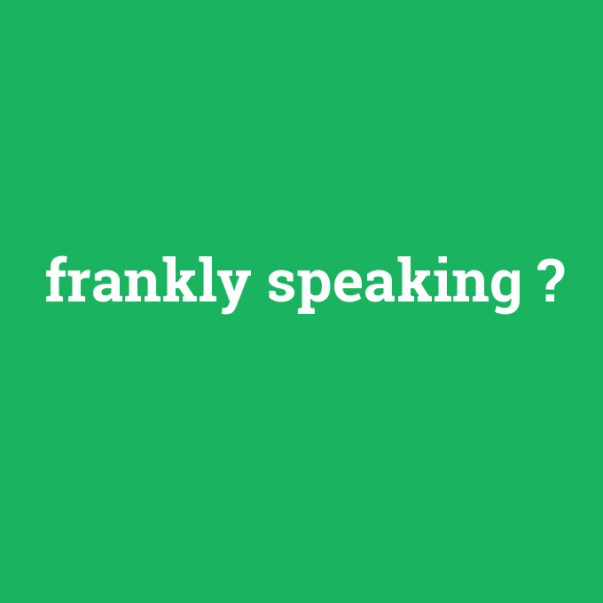 frankly speaking, frankly speaking nedir ,frankly speaking ne demek