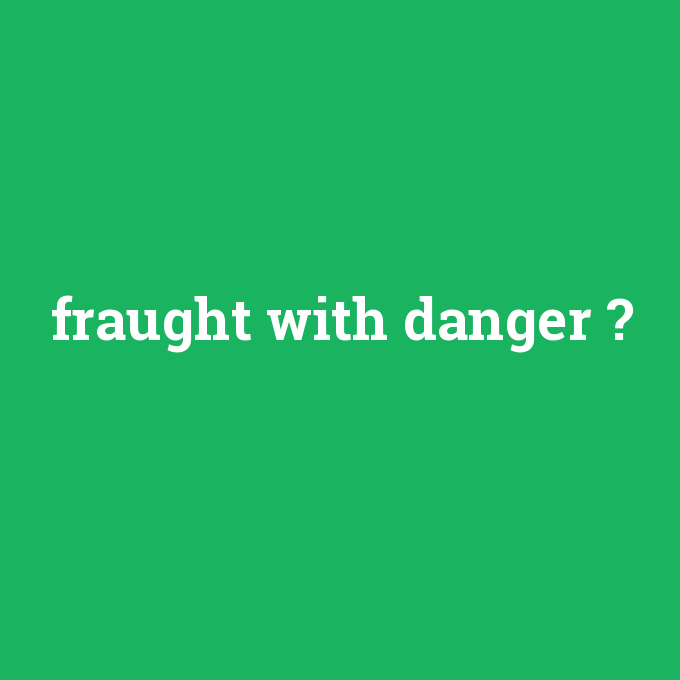 fraught with danger, fraught with danger nedir ,fraught with danger ne demek