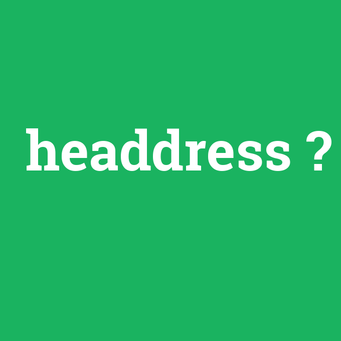 headdress, headdress nedir ,headdress ne demek