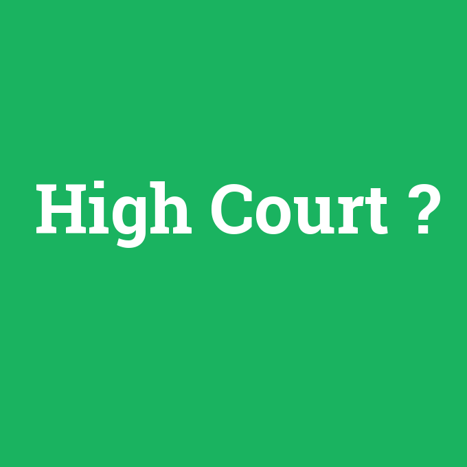 High Court, High Court nedir ,High Court ne demek