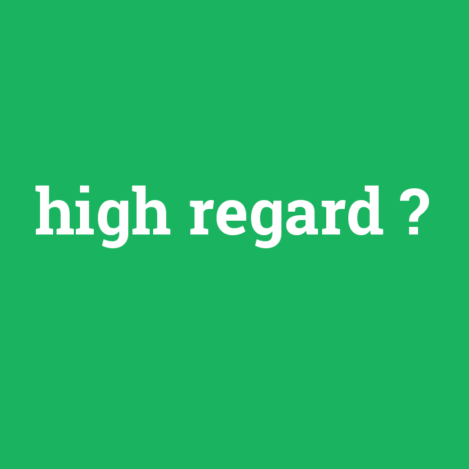 high regard, high regard nedir ,high regard ne demek