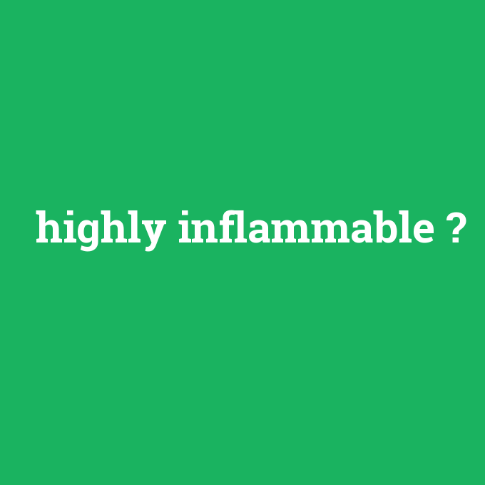 highly inflammable, highly inflammable nedir ,highly inflammable ne demek