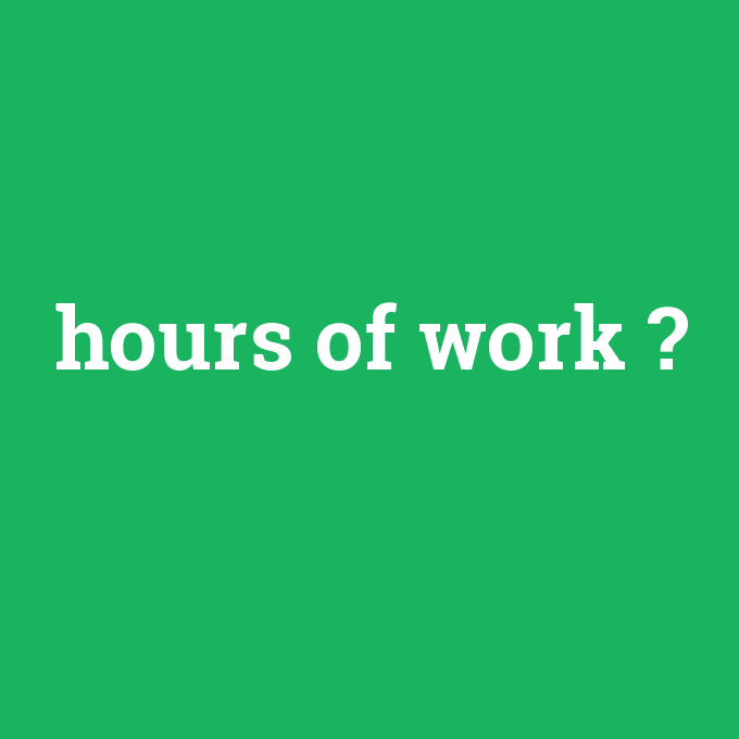 hours of work, hours of work nedir ,hours of work ne demek