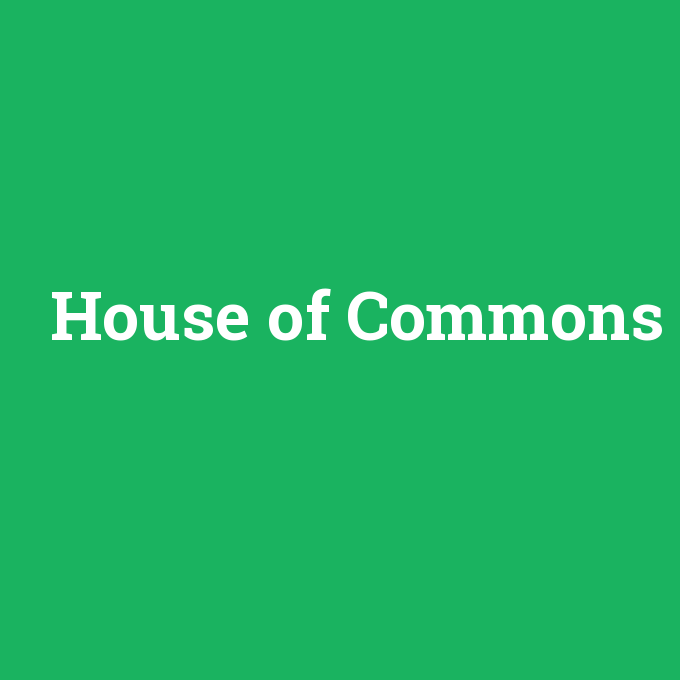 House of Commons, House of Commons nedir ,House of Commons ne demek