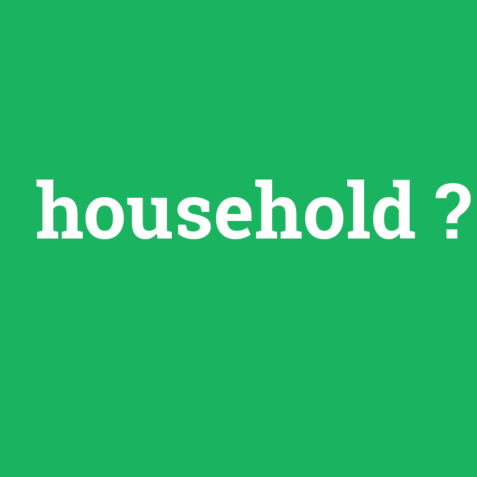 household, household nedir ,household ne demek
