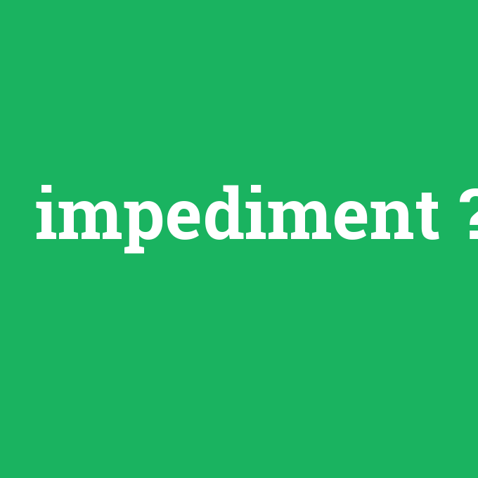 impediment, impediment nedir ,impediment ne demek