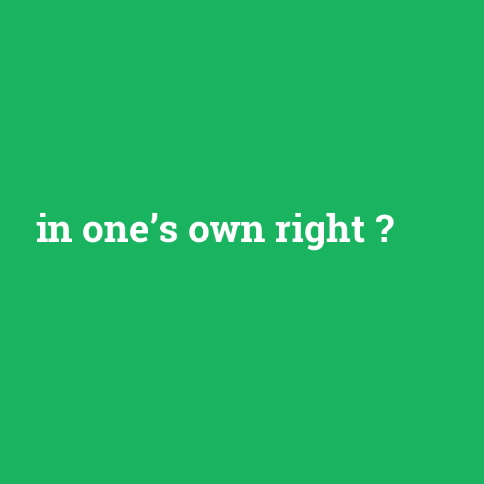 in one's own right, in one's own right nedir ,in one's own right ne demek