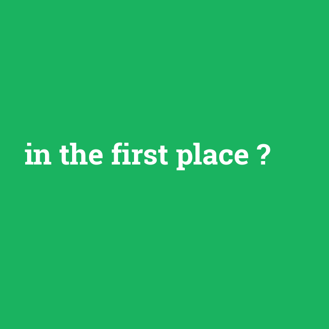 in the first place, in the first place nedir ,in the first place ne demek