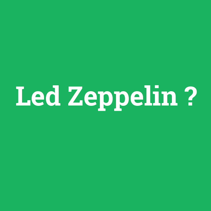 Led Zeppelin, Led Zeppelin nedir ,Led Zeppelin ne demek