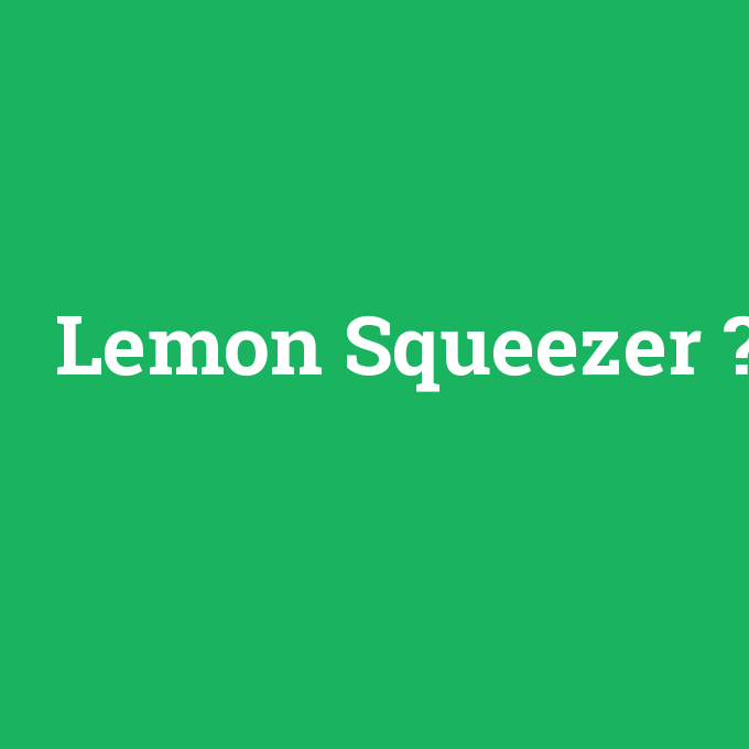 Lemon Squeezer, Lemon Squeezer nedir ,Lemon Squeezer ne demek