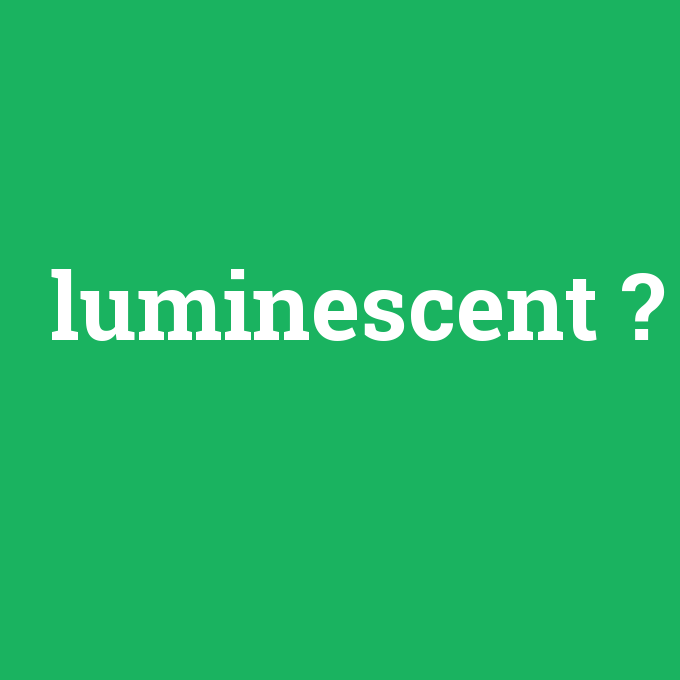 luminescent, luminescent nedir ,luminescent ne demek