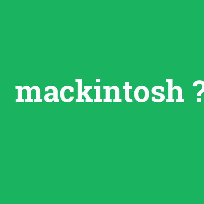 mackintosh, mackintosh nedir ,mackintosh ne demek