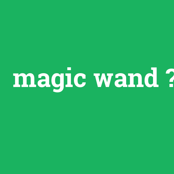 magic wand, magic wand nedir ,magic wand ne demek