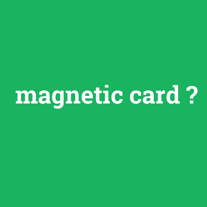 magnetic card, magnetic card nedir ,magnetic card ne demek