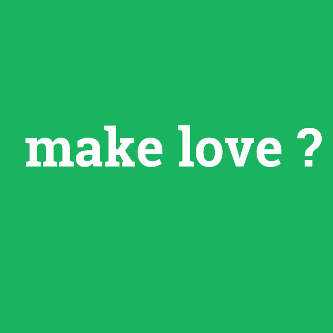 make love, make love nedir ,make love ne demek