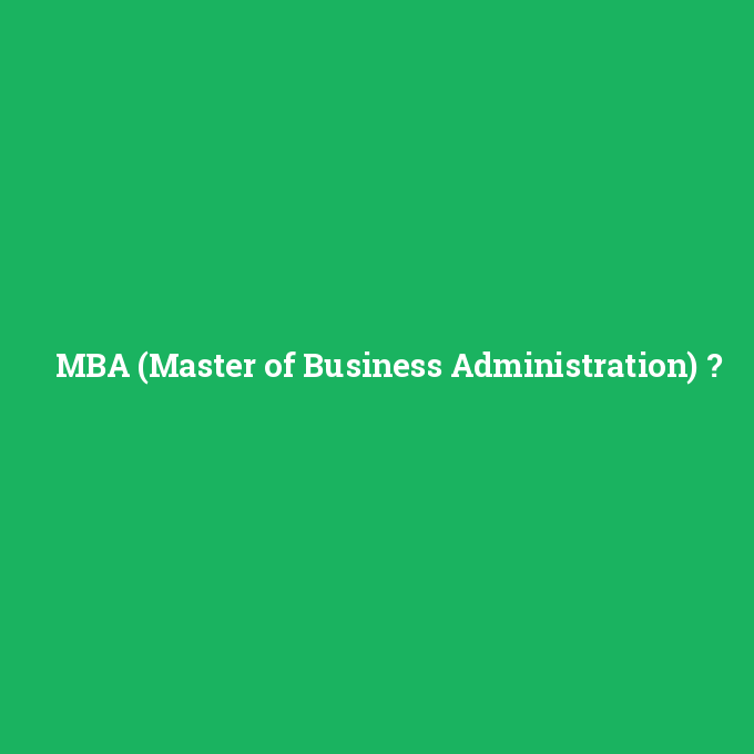 MBA (Master of Business Administration), MBA (Master of Business Administration) nedir ,MBA (Master of Business Administration) ne demek