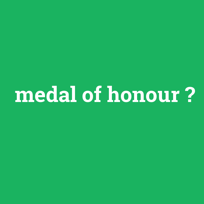 medal of honour, medal of honour nedir ,medal of honour ne demek