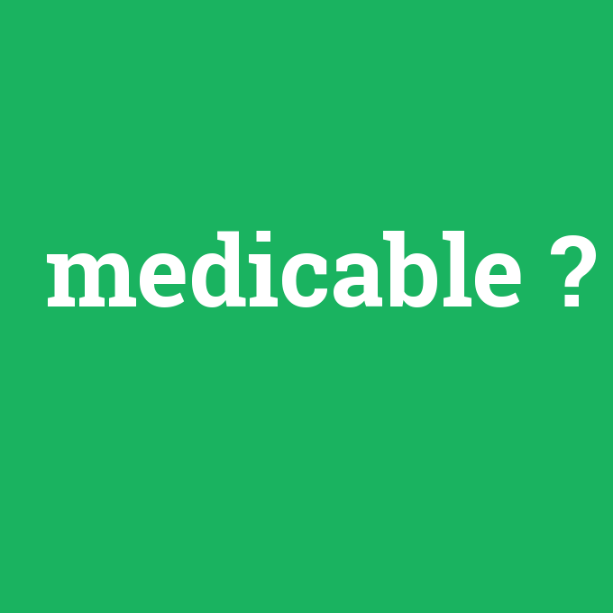 medicable, medicable nedir ,medicable ne demek