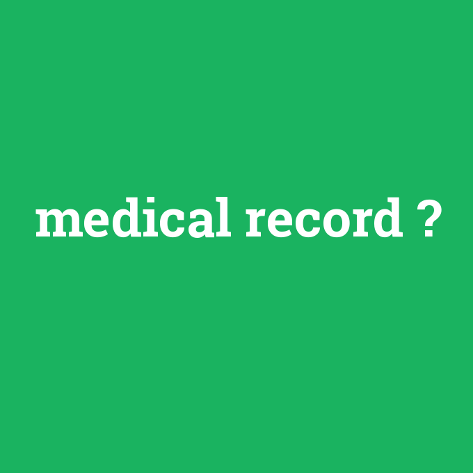 medical record, medical record nedir ,medical record ne demek
