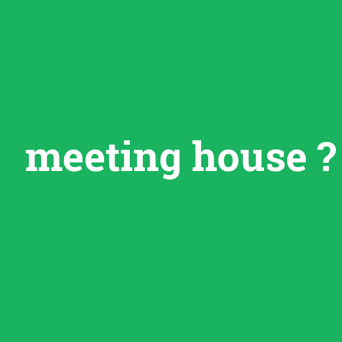 meeting house, meeting house nedir ,meeting house ne demek