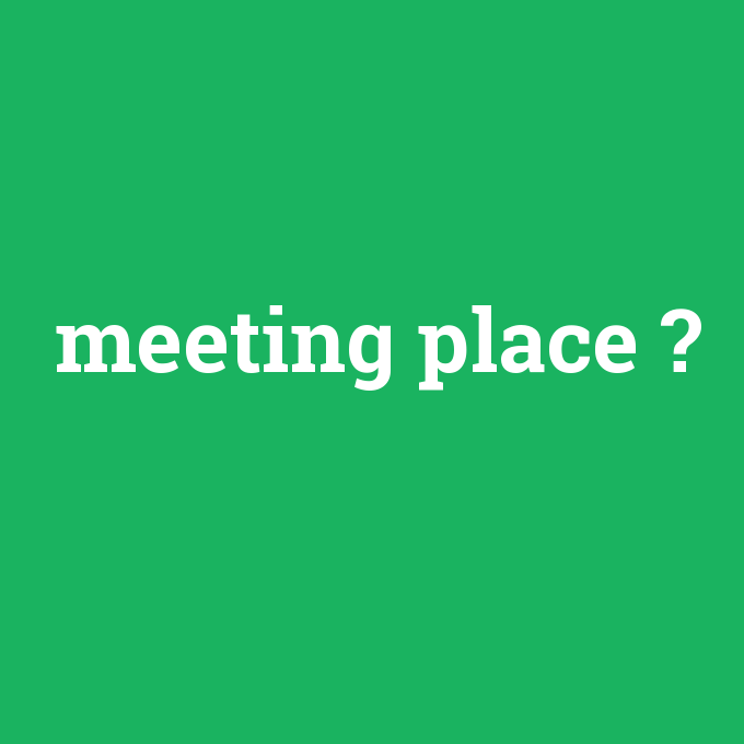 meeting place, meeting place nedir ,meeting place ne demek