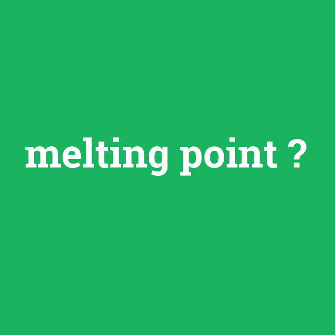 melting point, melting point nedir ,melting point ne demek